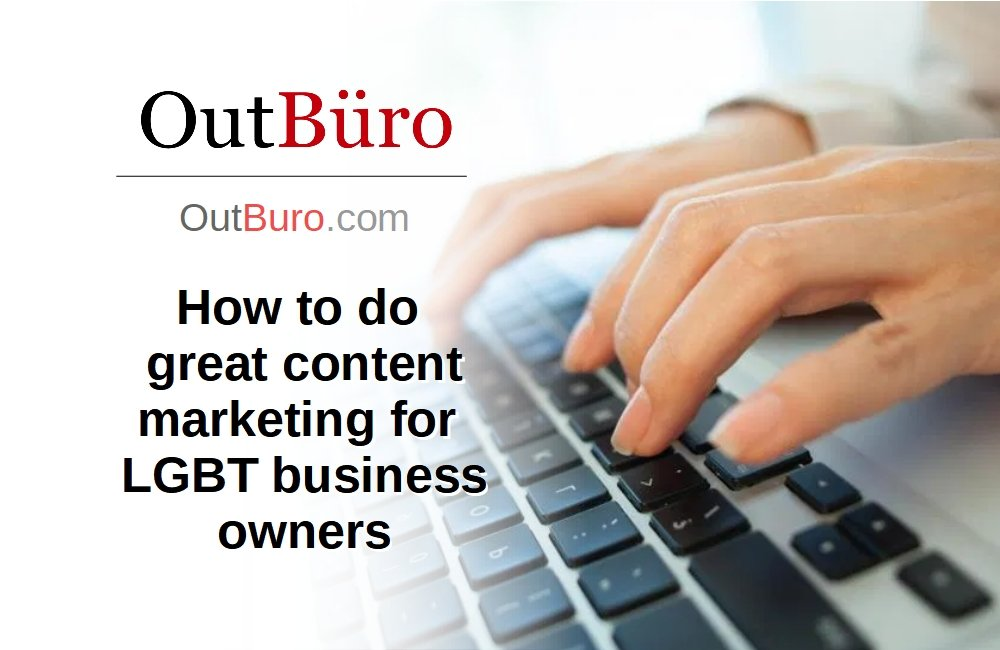 How to do great content marketing for lgbtq business owners - OutBuro - LGBT Corporate Equality Employer Ratings Reviews Monitoring Employees