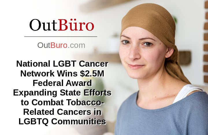 National LGBT Cancer Network Wins $2.5M Federal Award Expanding State Efforts to Combat Tobacco-Related Cancers in LGBTQ Community