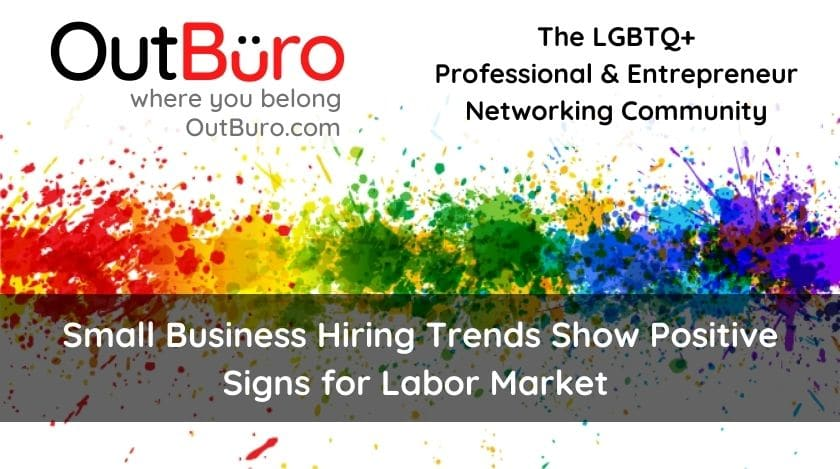 Small Business Hiring Trends Show Positive Signs for Labor Market OutBuro lgbt professional entreprenuer networking online community gay lesbian transgender queer bisexual nonbinary